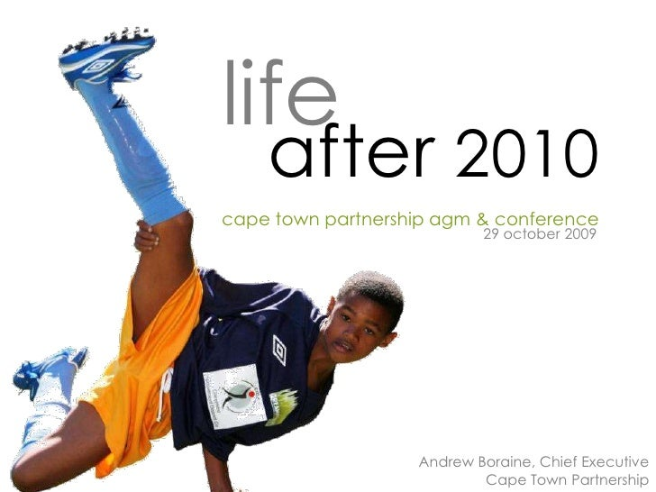 life     after 2010 cape town partnership agm & conference                            29 october 2009                     ...