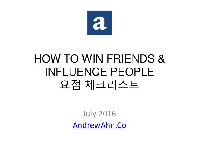 HOW TO WIN FRIENDS & INFLUENCE PEOPLE 요점 체크리스트 July 2016 AndrewAhn.Co