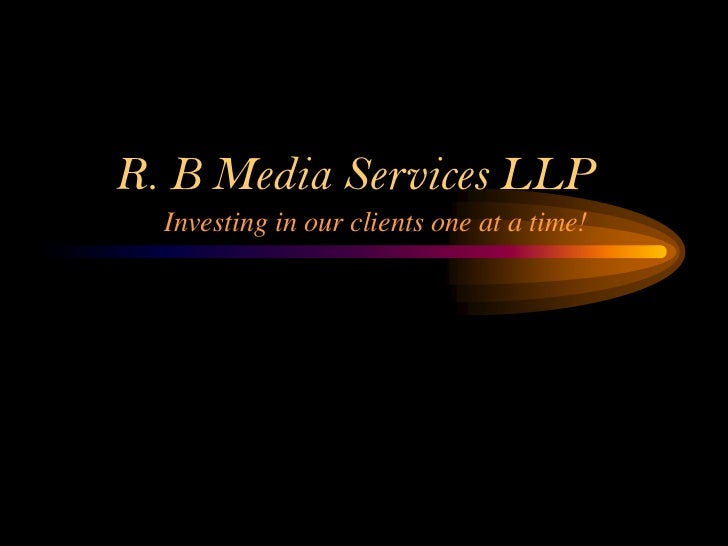 R. B Media Services LLP  Investing in our clients one at a time!