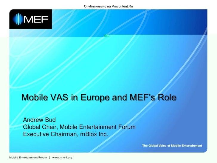 Опубликовано на Procontent.Ru     Mobile VAS in Europe and MEF's Role  Andrew Bud Global Chair, Mobile Entertainment Forum...