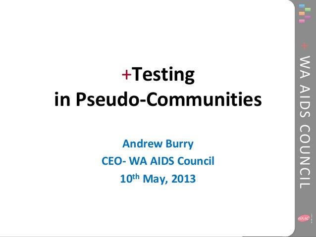 +WAAIDSCOUNCIL+Testingin Pseudo-CommunitiesAndrew BurryCEO- WA AIDS Council10th May, 2013