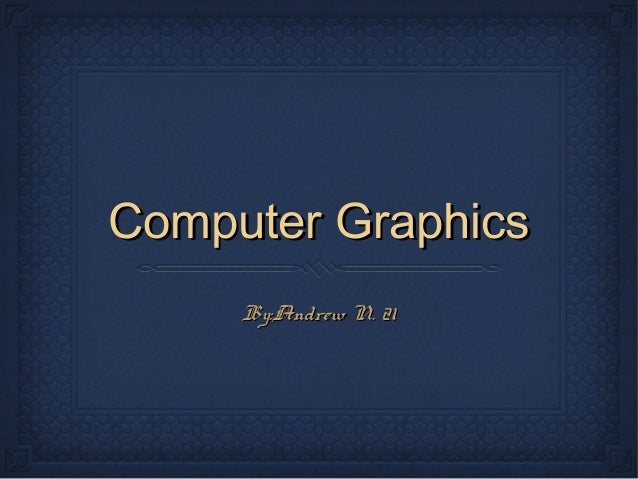 Computer Graphics By:Andrew N. 21
