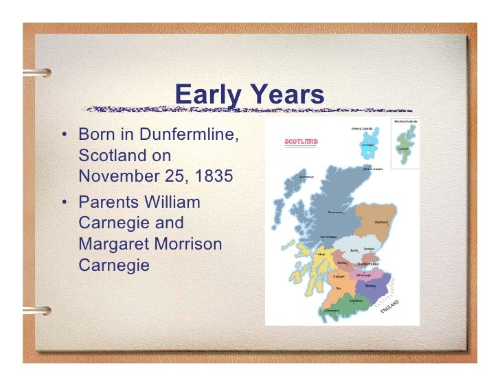 Early Years • Born in Dunfermline,   Scotland on   November 25, 1835 • Parents William   Carnegie and   Margaret Morrison ...