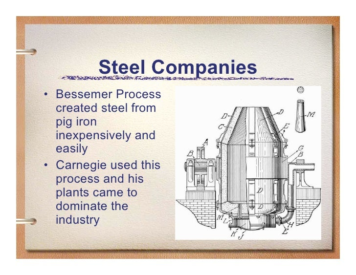 Steel Companies • Bessemer Process   created steel from   pig iron   inexpensively and   easily • Carnegie used this   pro...