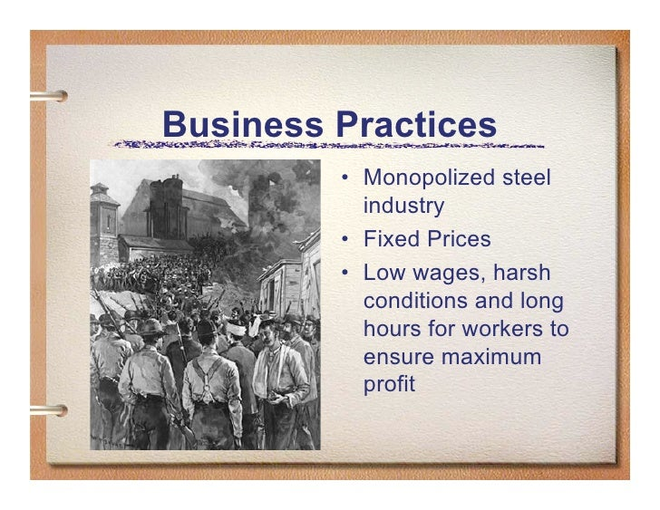 Business Practices          • Monopolized steel            industry          • Fixed Prices          • Low wages, harsh   ...