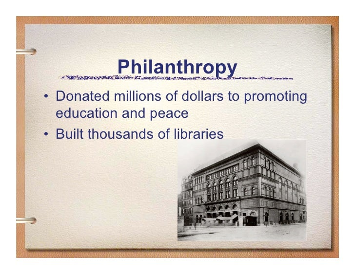 Philanthropy • Donated millions of dollars to promoting   education and peace • Built thousands of libraries