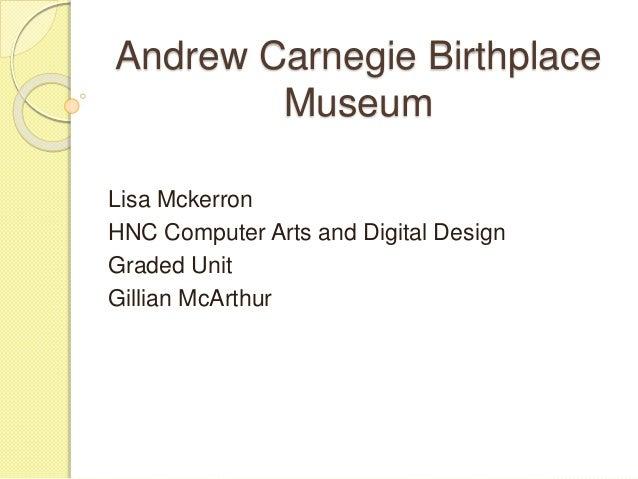 Andrew Carnegie Birthplace Museum Lisa Mckerron HNC Computer Arts and Digital Design Graded Unit Gillian McArthur