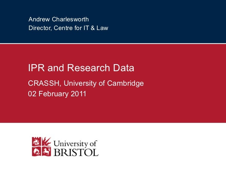 Andrew Charlesworth Director, Centre for IT & Law IPR and Research Data CRASSH, University of Cambridge 02 February 2011
