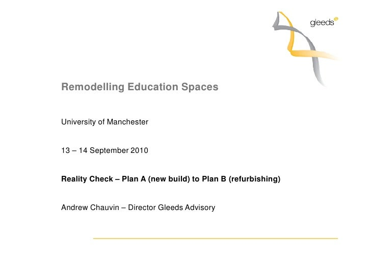 Remodelling Education Spaces   University of Manchester   13 – 14 September 2010   Reality Check – Plan A (new build) to P...
