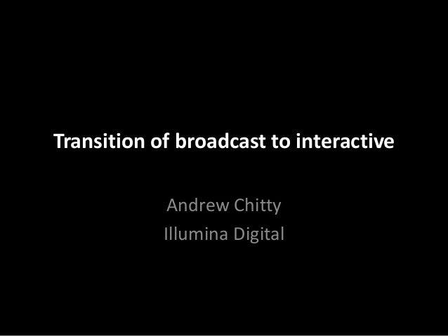 Transition of broadcast to interactive             Andrew Chitty            Illumina Digital