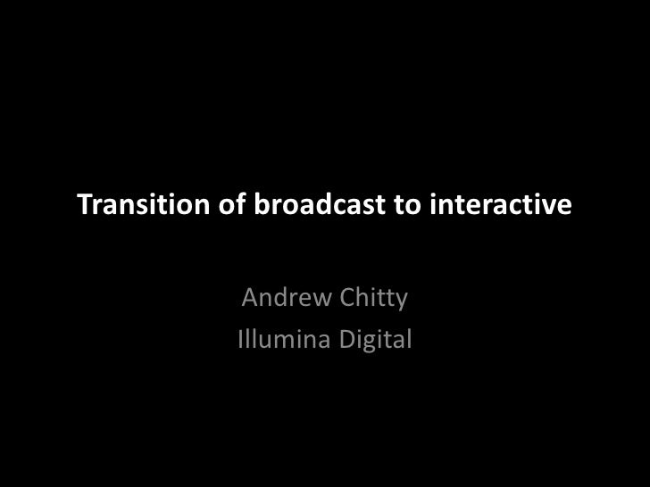 Transition of broadcast to interactive<br />Andrew Chitty<br />Illumina Digital<br />