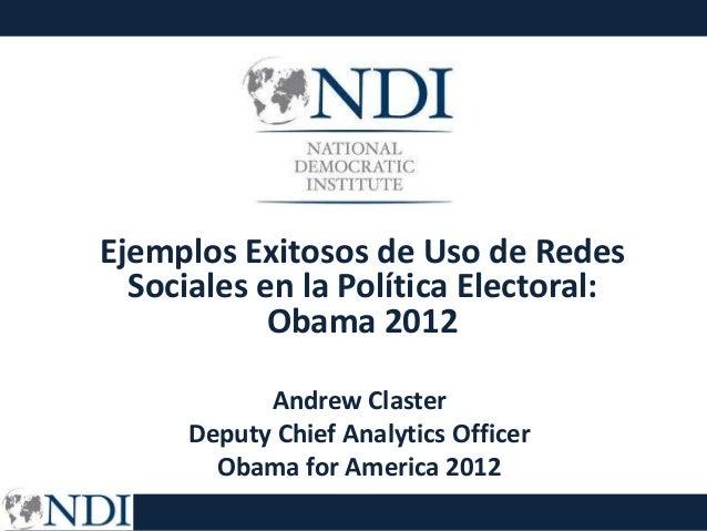 Ejemplos Exitosos de Uso de Redes  Sociales en la Política Electoral:            Obama 2012            Andrew Claster     ...