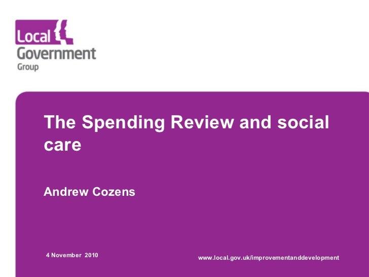 The Spending Review and social care Andrew Cozens 4 November  2010 www.local.gov.uk/improvementanddevelopment