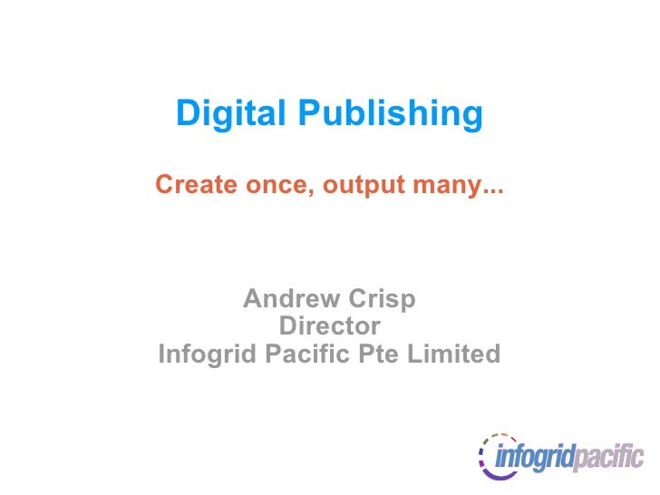 Digital Publishing Create once, output many... Andrew Crisp Director Infogrid Pacific Pte Limited