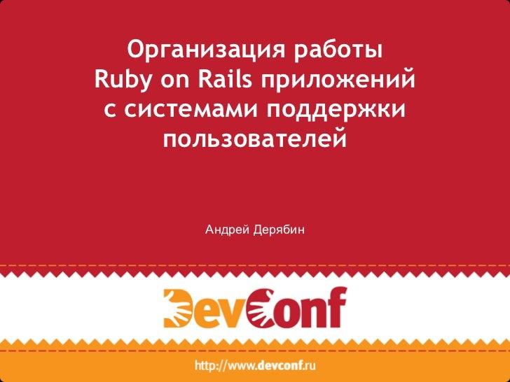 Организация работыRuby on Rails приложений с системами поддержки      пользователей        Андрей Дерябин