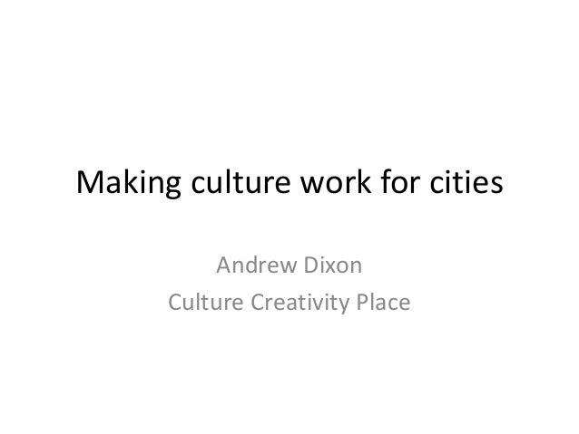 Making culture work for cities Andrew Dixon Culture Creativity Place
