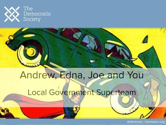 Andrew, Edna, Joe and You ! Local Government Superteam @demsoc | demsoc.org