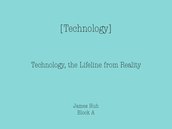 [Technology]Technology, the Lifeline from Reality              James Huh               Block A