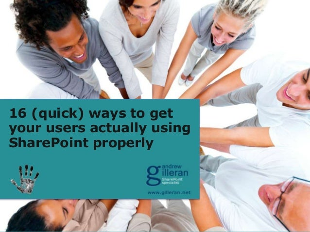 16 (quick) ways to getyour users actually usingSharePoint properly