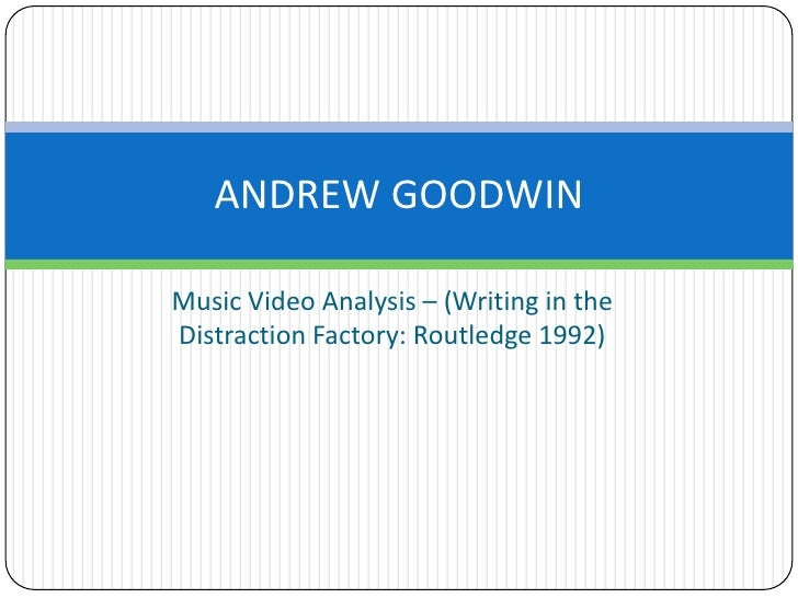 Music Video Analysis – (Writing in the Distraction Factory: Routledge 1992)<br />ANDREW GOODWIN<br />