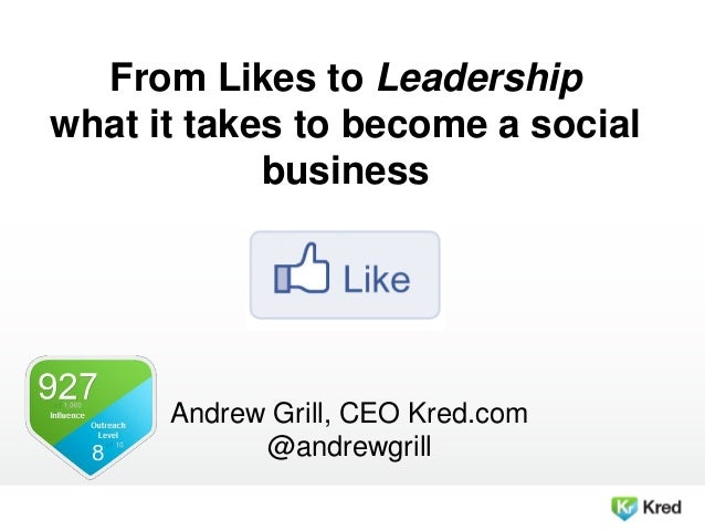 From Likes to Leadership what it takes to become a social business Andrew Grill, CEO Kred.com @andrewgrill