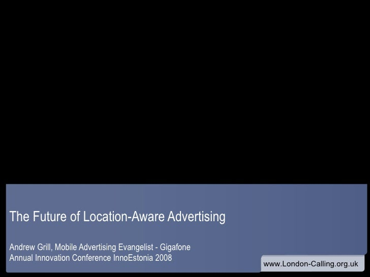 The Future of Location-Aware Advertising Andrew Grill, Mobile Advertising Evangelist - Gigafone Annual Innovation Conferen...