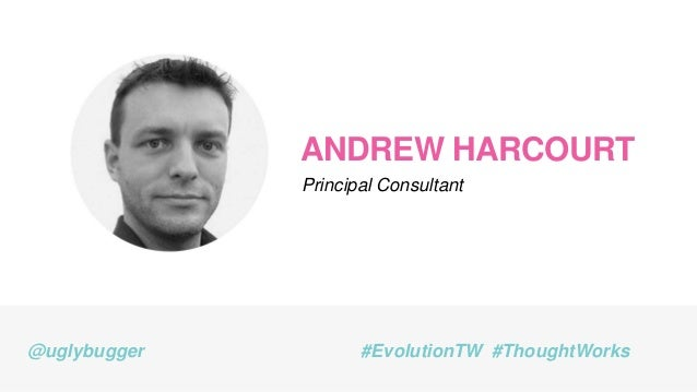 ANDREW HARCOURT Principal Consultant @uglybugger #EvolutionTW #ThoughtWorks