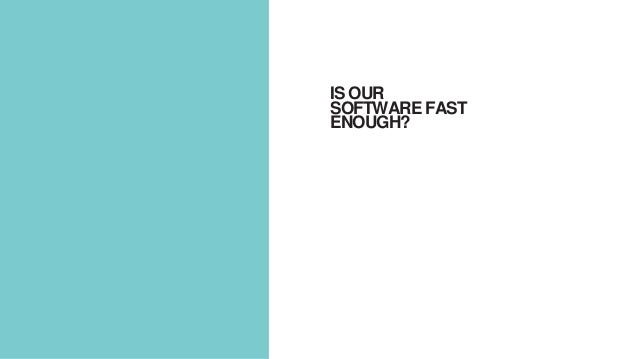 IS OUR SOFTWARE FAST ENOUGH?