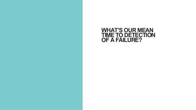 WHAT'S OUR MEAN TIME TO DETECTION OF A FAILURE?