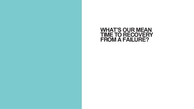WHAT'S OUR MEAN TIME TO RECOVERY FROM A FAILURE?