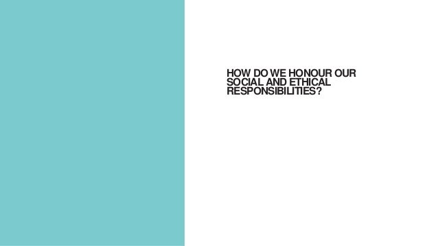 HOW DO WE HONOUR OUR SOCIAL AND ETHICAL RESPONSIBILITIES?
