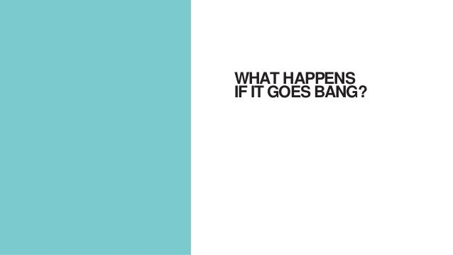 WHAT HAPPENS IF IT GOES BANG?