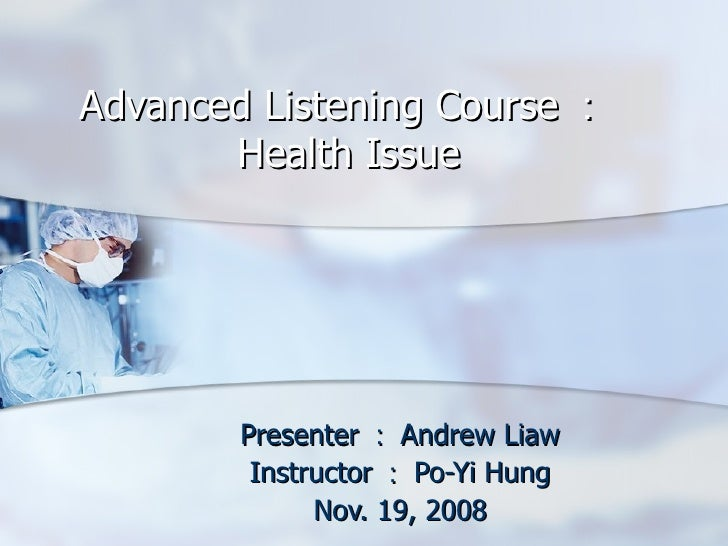 Advanced Listening Course : Health Issue Presenter : Andrew Liaw Instructor : Po-Yi Hung Nov. 19, 2008