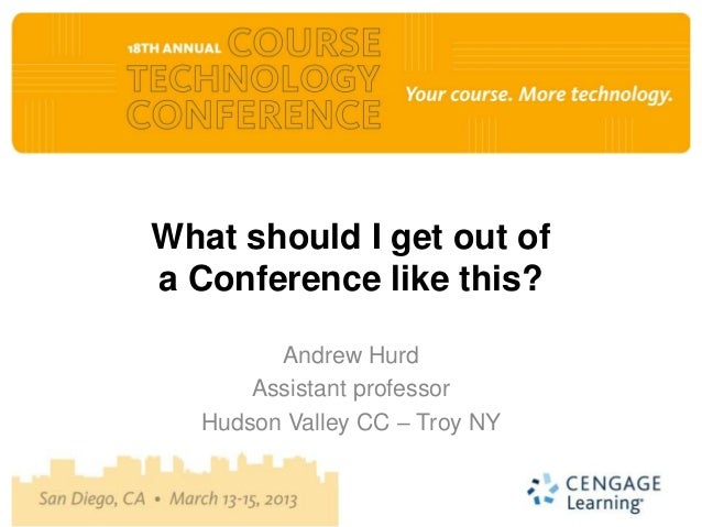 What should I get out ofa Conference like this?        Andrew Hurd      Assistant professor  Hudson Valley CC – Troy NY