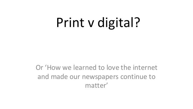 Print v digital? Or 'How we learned to love the internet and made our newspapers continue to matter'