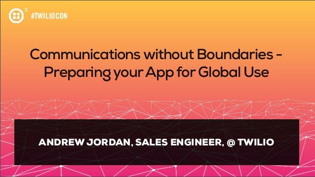 #TWILIOCON Communicationswithout Boundaries - PreparingyourApp forGlobal Use ANDREW JORDAN, SALES ENGINEER, @ TWILIO