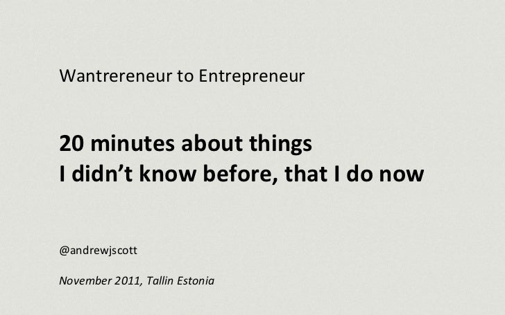 Wantrereneur to Entrepreneur 20 minutes about things  I didn't know before, that I do now @andrewjscott November 2011, Ta...