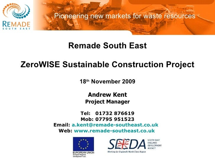 Remade South East ZeroWISE Sustainable Construction Project 18 th  November 2009 Andrew Kent Project Manager Tel: 01732 ...