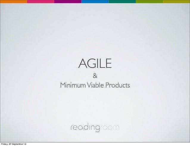 AGILE & MinimumViable Products Friday, 27 September 13