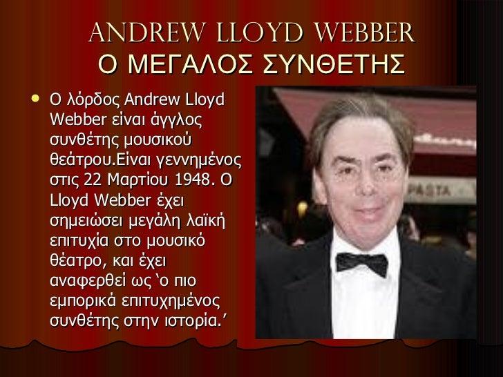 Andrew lloyd webber Ο ΜΕΓΑΛΟΣ ΣΥΝΘΕΤΗΣ <ul><li>Ο λόρδος  Andrew Lloyd Webber  είναι άγγλος συνθέτης μουσικού θεάτρου.Είναι...