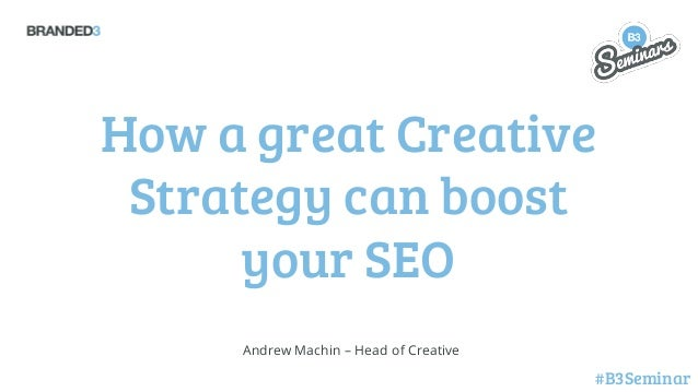 How a great Creative Strategy can boost your SEO Andrew Machin – Head of Creative  #B3Seminar