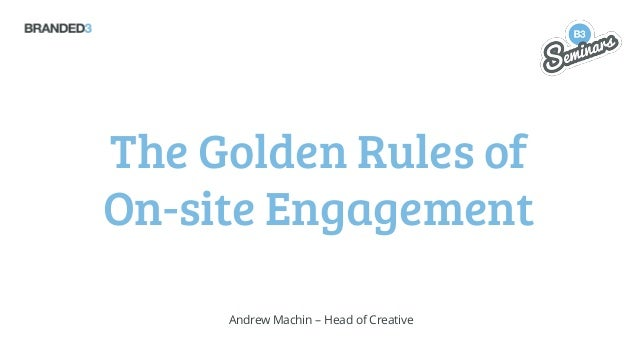The Golden Rules of On-site Engagement Andrew Machin – Head of Creative