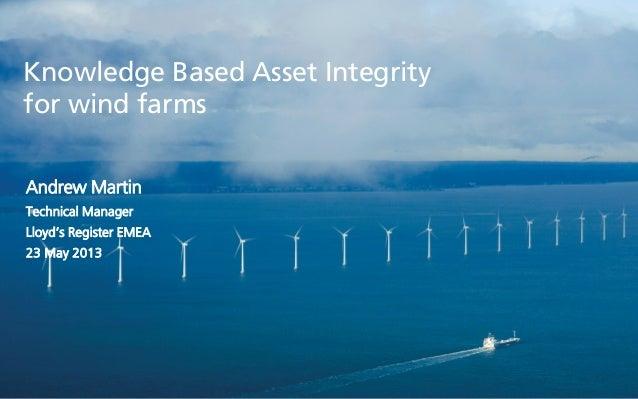 Knowledge Based Asset Integrityfor wind farmsAndrew MartinTechnical ManagerLloyd's Register EMEA23 May 2013