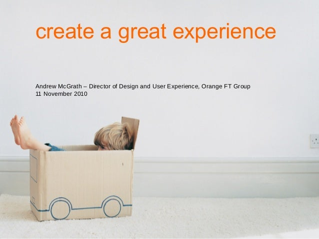 create a great experience Andrew McGrath – Director of Design and User Experience, Orange FT Group 11 November 2010