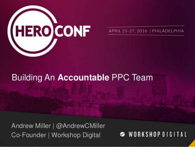 Building An Accountable PPC Team Andrew Miller | @AndrewCMiller Co-Founder | Workshop Digital