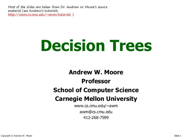 Most of the slides are taken from Dr. Andrew W. Moore's source      material (see Andrew's tutorials:      http://www.cs.c...
