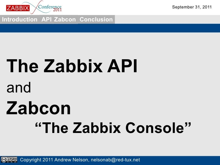 "September 31, 2011Introduction API Zabcon Conclusion The Zabbix API and Zabcon           ""The Zabbix Console""     Copyrigh..."