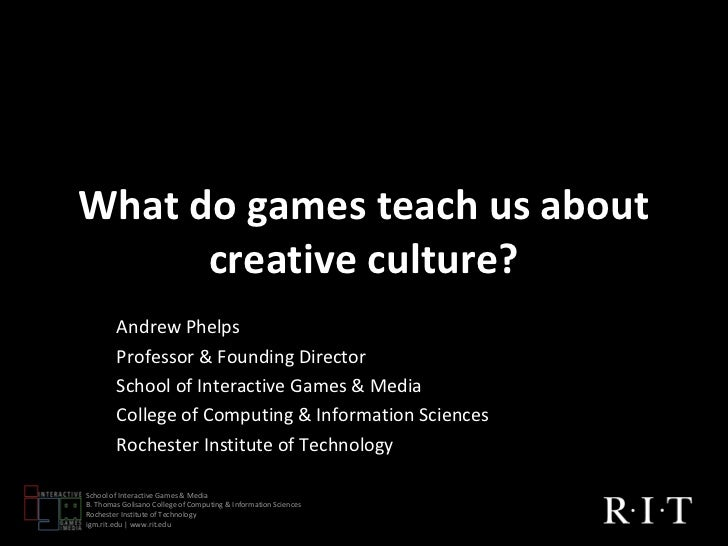 What do games teach us about      creative culture?        Andrew Phelps        Professor & Founding Director        Schoo...