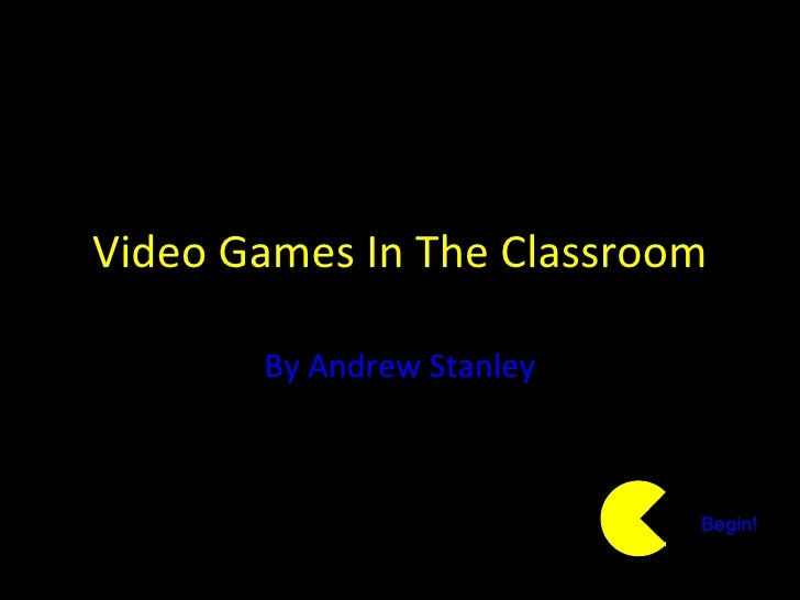 Video Games In The Classroom By Andrew Stanley Begin!