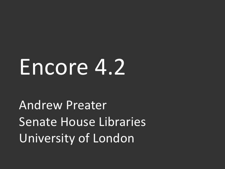 Encore 4.2Andrew PreaterSenate House LibrariesUniversity of London